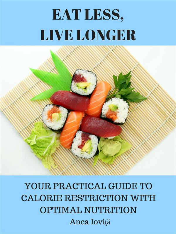 EAT LESS, LIVE LONGER - YOUR PRACTICAL GUIDE TO CALORIE RESTRICTION WITH OPTIMAL NUTRITION